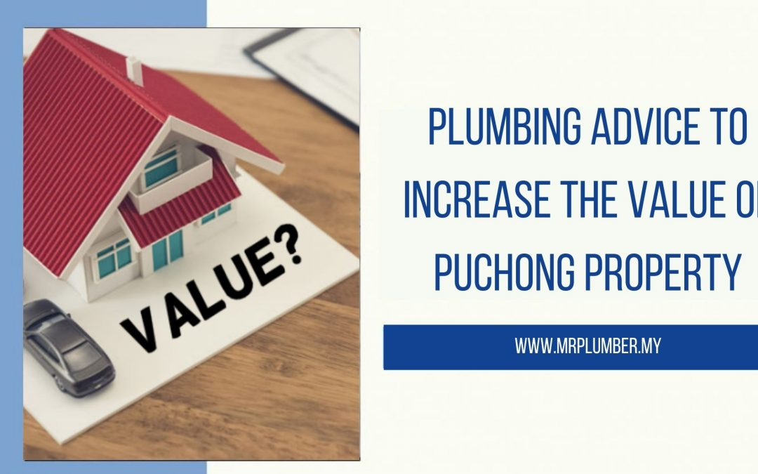Plumbing Advice to Increase the Value of Puchong Property